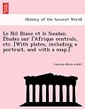 Le Nil Blanc Et Le Soudan. E Tudes Sur L'Afrique Centrale, Etc. [With Plates, Including a Portrait, and with a Map.]