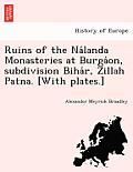 Ruins of the Na Landa Monasteries at Burga On, Subdivision Biha R, Zillah Patna. [With Plates.]