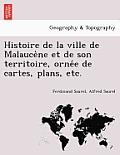 Histoire de La Ville de Malauce Ne Et de Son Territoire, Orne E de Cartes, Plans, Etc.