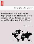 Dissertation Sur L'Ancienne Topographie de Marseille a Son Origine Et Au Temps Du Sie GE de Cette Ville Par Jules Ce Sar.