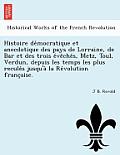 Histoire de Mocratique Et Anecdotique Des Pays de Lorraine, de Bar Et Des Trois E Ve Che S, Metz, Toul, Verdun, Depuis Les Temps Les Plus Recule S Jus