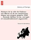Histoire de La Ville de Cha Lons-Sur-Marne Et de Ses Institutions Depuis Son Origine Jusqu'en 1848 ... Seconde E Dition Revue, Corrige E Et Conside Ra