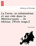 La Corse, Sa Colonisation Et Son Ro Le Dans La Me Diterrane E ... 2e E Dition. [With Maps.]