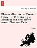Kleiner Illustrirter Pariser Fu Hrer ... Mit Vierzig ... Abbildungen Und Einem Neuen Plan Von Paris.