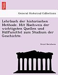 Lehrbuch Der Historischen Methode. Mit Nachweis Der Wichtigsten Quellen Und Hu Lfsmittel Zum Studium Der Geschichte.