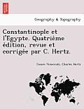 Constantinople Et L'e Gypte. Quatrie Me E Dition, Revue Et Corrige E Par C. Hertz.