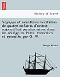Voyages Et Aventures Ve Ritables de Quatre Enfants D'Orient Aujourd'hui Pensionnaires Dans Un Colle GE de Paris, Recueilles Et Raconte S Par G. W.