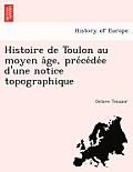 Histoire de Toulon Au Moyen a GE, Pre Ce de E D'Une Notice Topographique