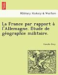 La France Par Rapport A L'Allemagne. E Tude de GE Ographie Militaire.