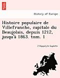 Histoire Populaire de Villefranche, Capitale Du Beaujolais, Depuis 1212, Jusqu'a 1863. Tom. 1