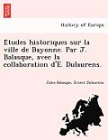 E Tudes Historiques Sur La Ville de Bayonne. Par J. Balasque, Avec La Collaboration D'E. Dulaurens.