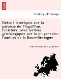 Notes Historiques Sur La Paroisse de Pluguffan, Finiste Re, Avec Notices GE Ne Alogiques Sur La Plupart Des Familles de La Basse-Bretagne