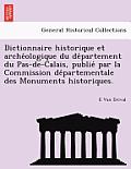 Dictionnaire Historique Et Arche Ologique Du de Partement Du Pas-de-Calais, Publie Par La Commission de Partementale Des Monuments Historiques.