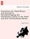 Geschichte Der Stadt Neisse, Mit Besonderer Beru Cksichtigung Des Kirchlichen Lebens in Der Stadt Und Dem Fu Rstenthume Neisse