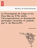 La Principaute de Lie GE Et Les Pays-Bas Au Xvie Sie Cle. Correspondences Et Documents Politiques Recueillis Et Publie S Par E. de Marneffe.