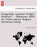 Geografja: Opisanie Krajo W Polskich ... Udzielone 1829 Do Atlasu Panny Reginy Korzeniowskie J.