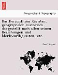 Das Herzogthum Ka Rnten, Geographisch-Historisch Dargestellt Nach Allen Seinen Beziehungen Und Merkwu Rdigkeiten, Etc.