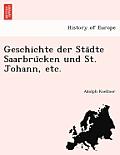 Geschichte Der Sta Dte Saarbru Cken Und St. Johann, Etc.