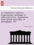 La Californie: Histoire, Organisation Politique Et Administrative, Le Gislation, Description Physique Et GE Ologique, Etc.