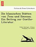 Die Klassischen Sta Tten Von Jena Und Ilmenau. Ein Beitrag Zur Goethe-Literatur.