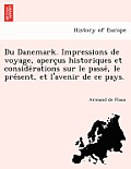 Du Danemark. Impressions de Voyage, Aperc Us Historiques Et Conside Rations Sur Le Passe, Le Pre Sent, Et L'Avenir de Ce Pays.