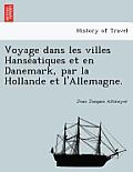 Voyage Dans Les Villes Hanse Atiques Et En Danemark, Par La Hollande Et L'Allemagne.