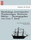 Nachkla Nge Orientalischer Wanderungen. Posthume Bla Tter ... Herausgegeben Von Frau T. Koch.