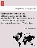 Nordpolarfahrten Im Allgemeinen, Sowie Die Deutschen Expeditionen in Den Jahren 1868 Bis 1870 Insbesondere. Drei Vortra GE.