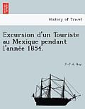 Excursion D'Un Touriste Au Mexique Pendant L'Anne E 1854.