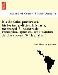 Isla de Cuba Pintoresca, Historica, Politica, Literaria, Mercantil E Industrial; Recuerdos, Apuntes, Impresiones de DOS Epocas. with Plates