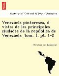 Venezuela Pintoresca, O Vistas de Las Principales Ciudades de La Repu Blica de Venezuela. Tom. 1. PT. 1-2