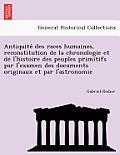Antiquite Des Races Humaines, Reconstitution de La Chronologie Et de L'Histoire Des Peuples Primitifs Par L'Examen Des Documents Originaux Et Par L'As