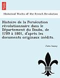 Histoire de La Perse Cution Re Volutionnaire Dans Le de Partement Du Doubs, de 1789 a 1801, D'Apre S Les Documents Originaux Ine Dits.