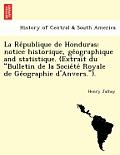 La Re Publique de Honduras: Notice Historique, GE Ographique and Statistique. (Extrait Du Bulletin de La Socie Te Royale de GE Ographie D'Anvers.