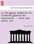 Le Paraguay Moderne Et L'Inte Re T GE Ne Ral Du Commerce. ... Avec Une Carte, Etc.