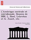 L'Ame Rique Centrale Et Me Ridionale. Dessins de MM. L. Noel, Lebreton Et G. Janet, Etc.
