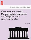 L'Empire Du Bre Sil. Monographie Comple Te de L'Empire Sud-AME Ricain, Etc.