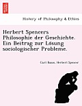 Herbert Spencers Philosophie Der Geschichte. Ein Beitrag Zur Lo Sung Sociologischer Probleme.