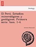 El Peru . Estudios Mineralo Gicos y Geolo Gicos. Primera Serie. Tom. 1-4.