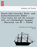 Durch Su D-Amerika. Reise- Und Kulturhistorische Bilder ... Vom Autor Bis Auf Die Neueste Zeit Vervollsta Ndigte Ausgabe ... U Bersetzt Von M. V. Pezo