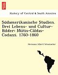 Su Damerikanische Studien. Drei Lebens- Und Cultur-Bilder: Mu Tis-CA Ldas-Codazzi. 1760-1860