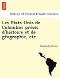 Les E Tats-Unis de Colombie: Pre Cis D'Histoire Et de GE Ographie, Etc.
