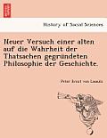 Neuer Versuch Einer Alten Auf Die Wahrheit Der Thatsachen Gegru Ndeten Philosophie Der Geschichte.