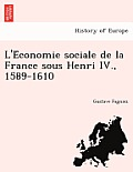 L'e Conomie Sociale de La France Sous Henri IV., 1589-1610