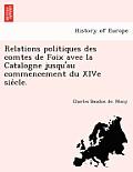 Relations Politiques Des Comtes de Foix Avec La Catalogne Jusqu'au Commencement Du Xive Sie Cle.