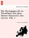 Die Herzogsgewalt in Westfalen Seit Dem Sturze Heinrich's Des Lo Wen. Thl. 1
