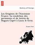 Les Origines de L'Ancienne France. La Condition Des Personnes Et de Terres de Hugues Capet a Louis Le Gros.