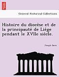 Histoire Du Dioce Se Et de La Principaute de Lie GE Pendant Le Xviie Sie Cle.