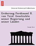 Erzherzog Ferdinand II. Von Tirol. Geschichte Seiner Regierung Und Seiner Lander.