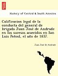 Calificacion Legal de La Conducta del General de Brigada Juan Jose de Andrade En Los Sucesos Acaecidos En San Luis Potosi, El an O de 1837.